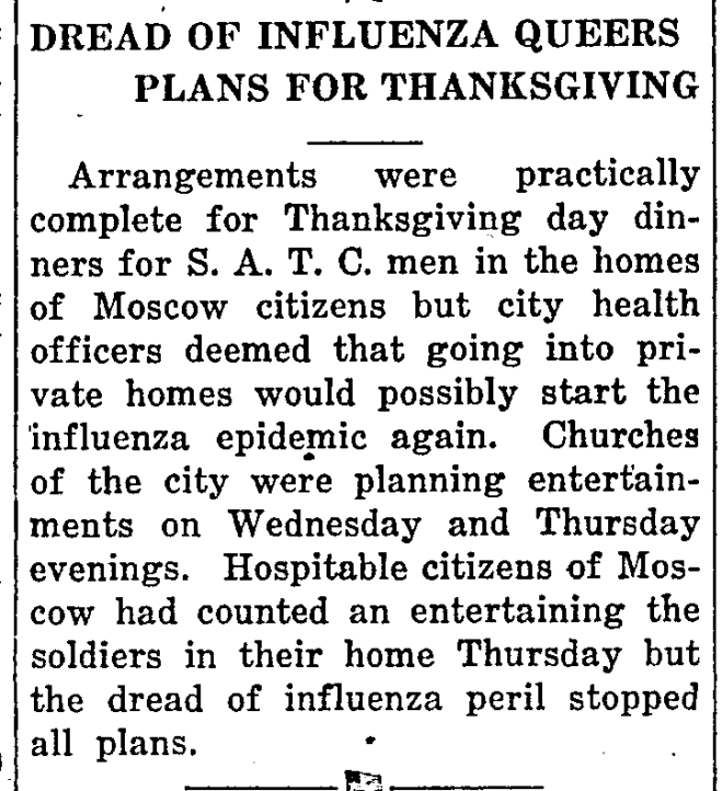 TEXT: DREAD OF INFLUENZA QUEERS PLANS FOR THANKSGIVING Arrangements were practically complete for Thanksgiving day dinners for S.A.T.C. men in the homes of Moscow citizens but city health officers deemed that going into private homes would possibly start the influenza epidemic again. Churches of the city were planning entertainments on Wednesday and Thursday evenings. Hospitable citizens of Moscow had counted an (sic) entertaining the soldiers in their home Thursday but the dread of influenza peril stopped all plans.