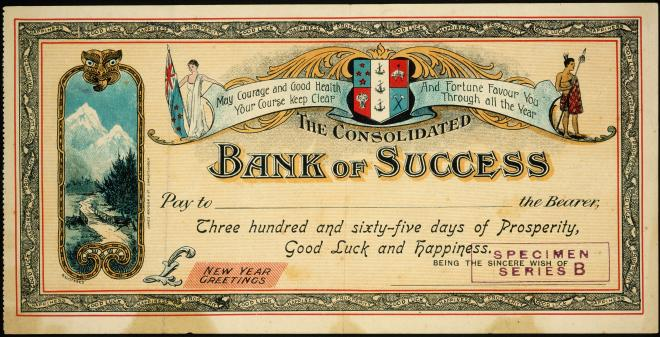 a check. Upper banner: May Courage and Good Health and Fortune Favour You. Your Course keep Cleap (clear) Through all the Year. The Consolidated BANK OF SUCCESS Pay to (blank line) the Bearer, Three hundred and sixty-five days of Prosperity, Good Luck and Happiness. L (pound mark?) New Year Greeting. Being the sincere wish of (blank line). Mountains, crest, New Zealand (?) flag bearer woman, native person (Maori?) with a spear and two feathers. Mountains and a road with a small bridge. The border repeats: Good luck, happiness, prosperity.
